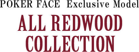 POKERFACE Exclusive Model ALL REDWOOD COLLECTION